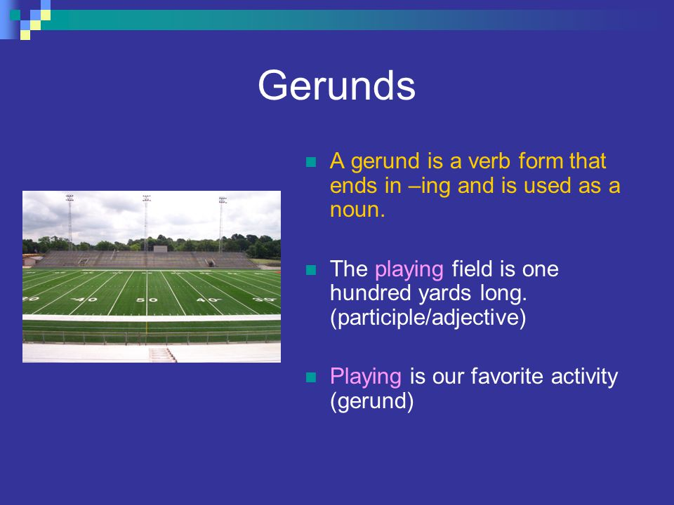 Gerunds A gerund is a verb form that ends in –ing and is used as a noun. The playing field is one hundred yards long. (participle/adjective)