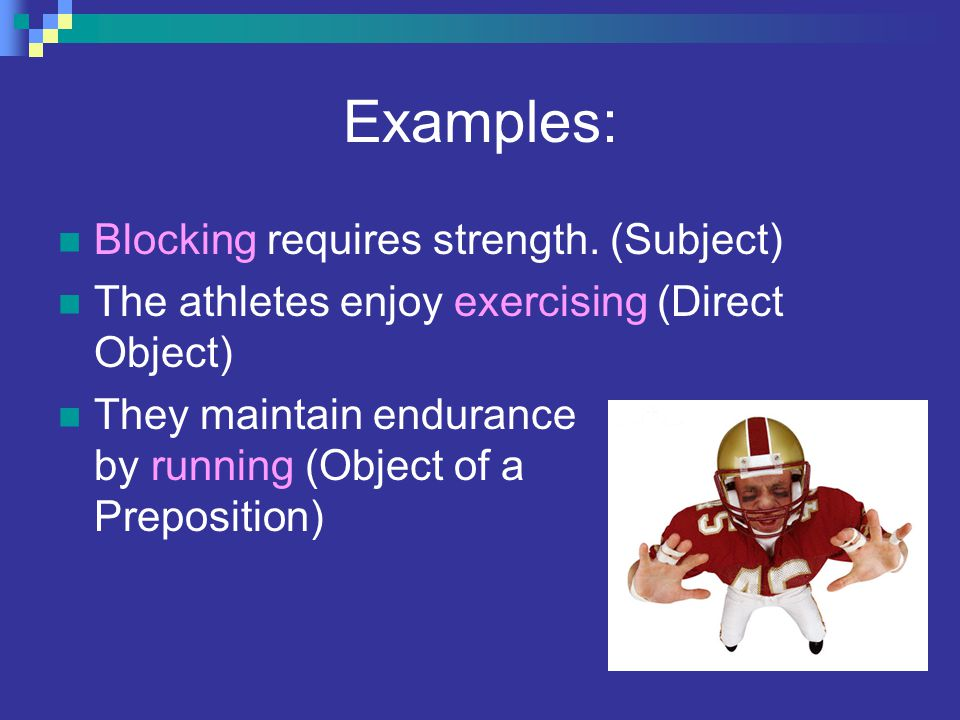 Examples: Blocking requires strength. (Subject)