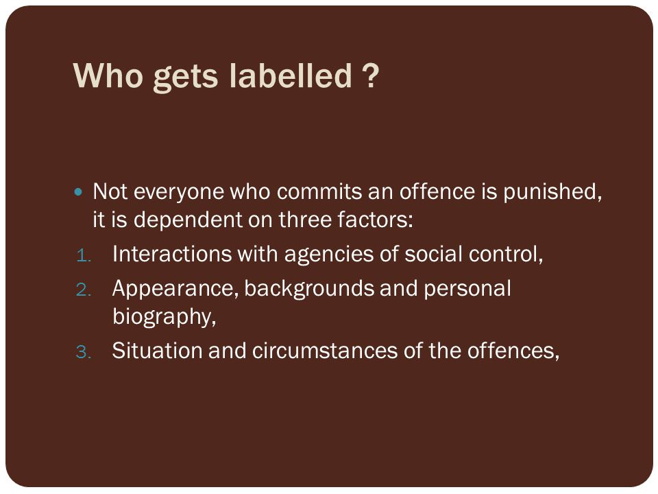 Who gets labelled Not everyone who commits an offence is punished, it is dependent on three factors: