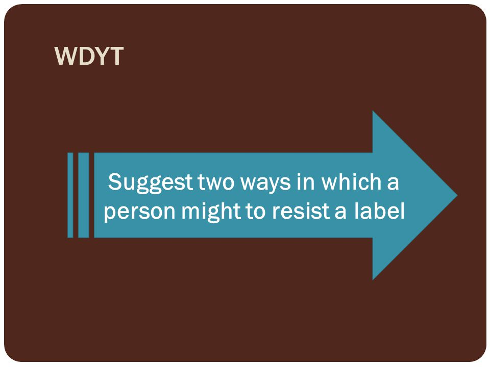 Suggest two ways in which a person might to resist a label