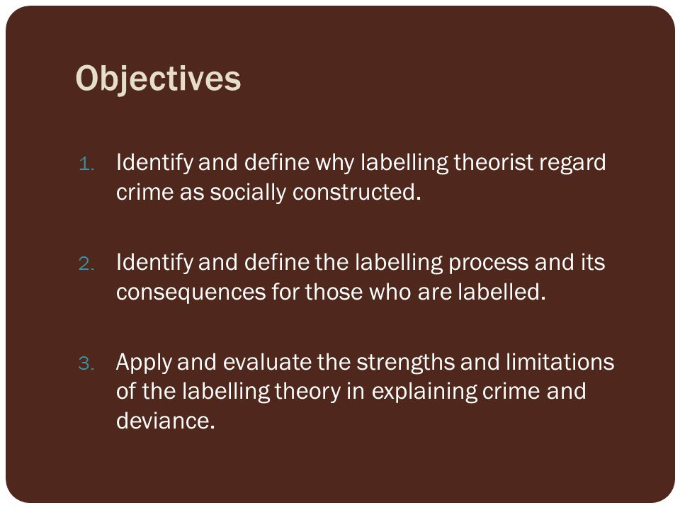 Objectives Identify and define why labelling theorist regard crime as socially constructed.