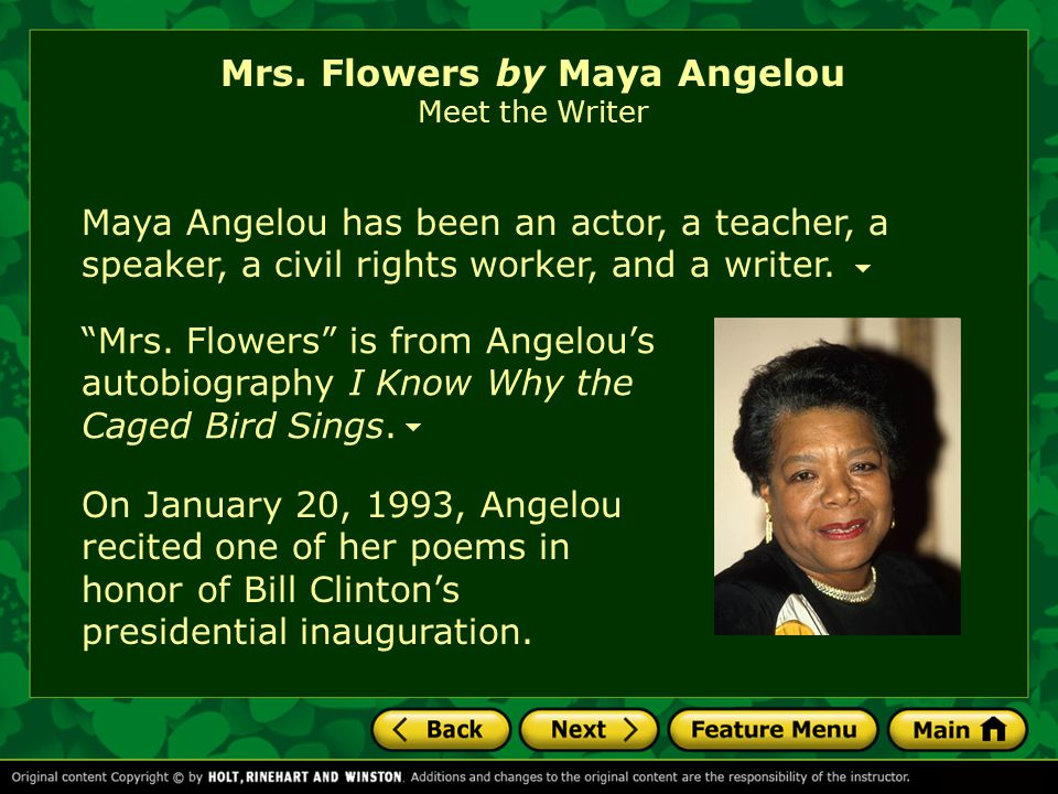 mrs bertha flowers by maya angelou Mrs flowers from i know why the caged bird sings by maya angelou  for nearly a year, i sopped around the house, the store, the school, and the church, like an old biscuit, dirty and inedible then i met, or rather got to know, the lady who threw.