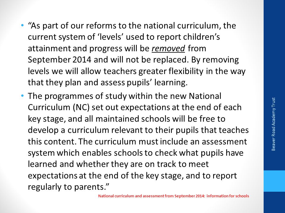 As part of our reforms to the national curriculum, the current system of 'levels' used to report children's attainment and progress will be removed from September 2014 and will not be replaced. By removing levels we will allow teachers greater flexibility in the way that they plan and assess pupils' learning.