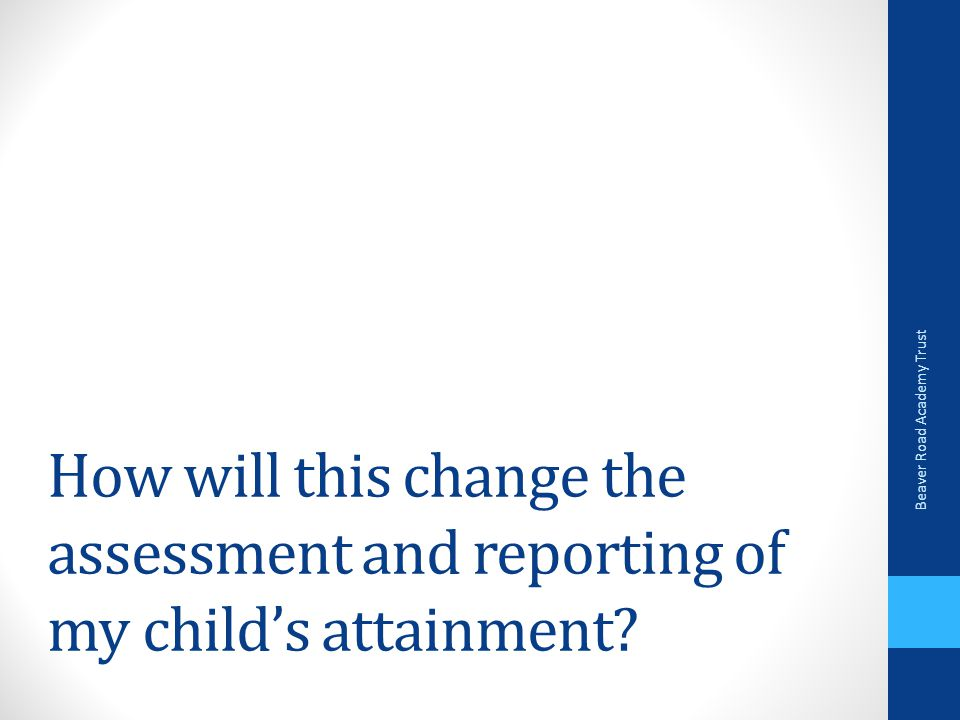How will this change the assessment and reporting of my child's attainment