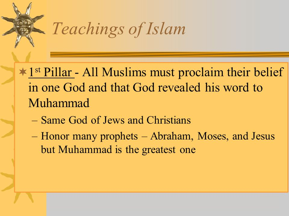 Teachings of Islam 1st Pillar - All Muslims must proclaim their belief in one God and that God revealed his word to Muhammad.