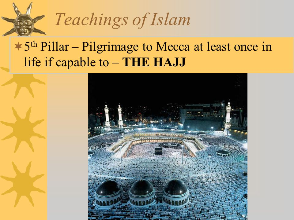 Teachings of Islam 5th Pillar – Pilgrimage to Mecca at least once in life if capable to – THE HAJJ