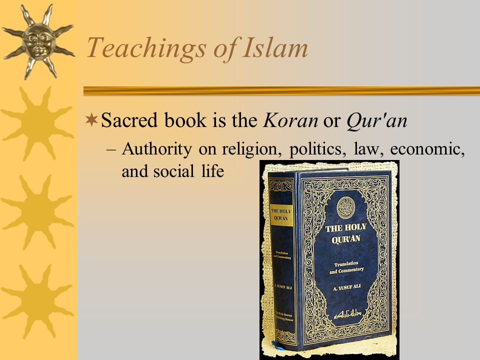 Teachings of Islam Sacred book is the Koran or Qur an