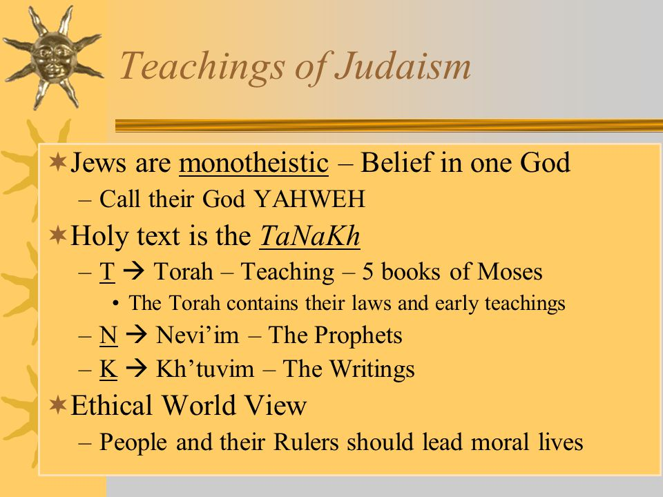 Teachings of Judaism Jews are monotheistic – Belief in one God