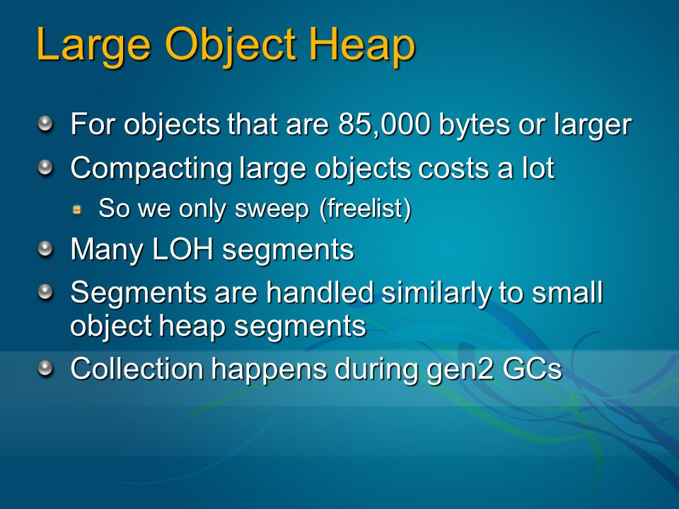Large Object Heap For objects that are 85,000 bytes or larger
