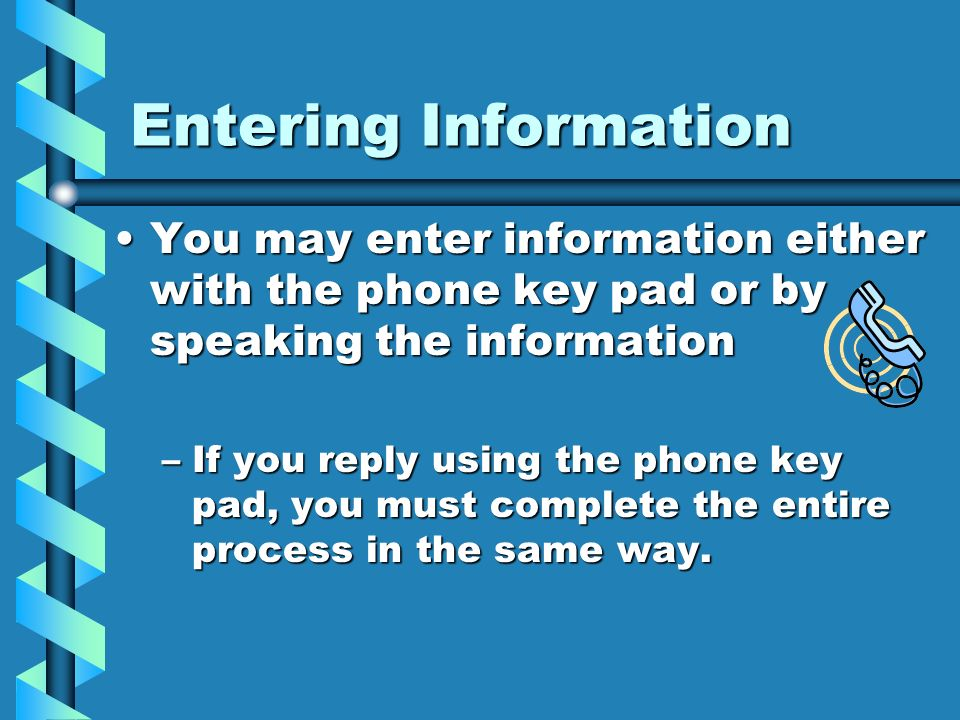 Entering Information You may enter information either with the phone key pad or by speaking the information.