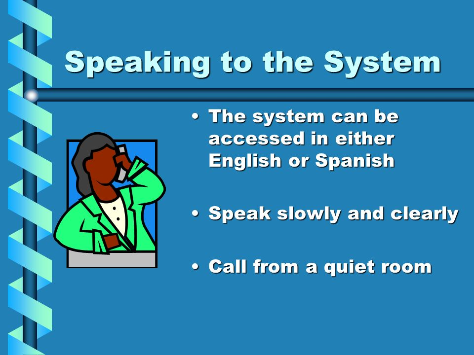 Speaking to the SystemThe system can be accessed in either English or Spanish. Speak slowly and clearly.
