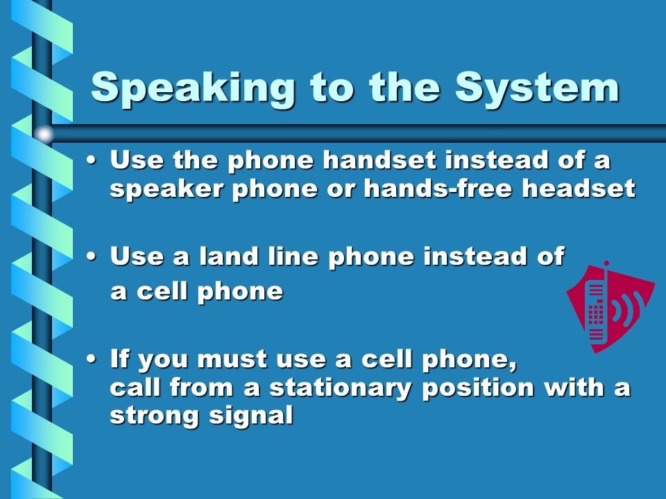 Speaking to the SystemUse the phone handset instead of a speaker phone or hands-free headset. Use a land line phone instead of.