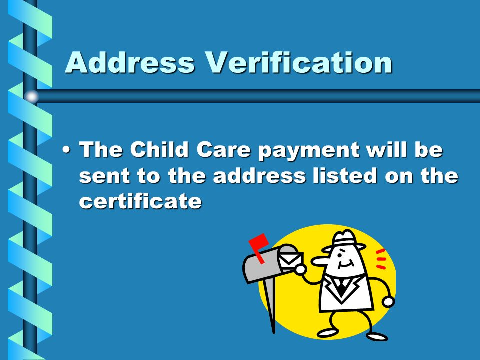 Address Verification The Child Care payment will be sent to the address listed on the certificate