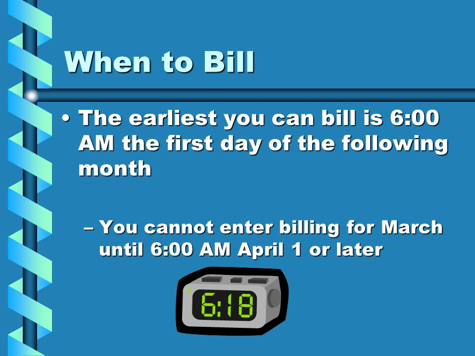When to Bill The earliest you can bill is 6:00 AM the first day of the following month.