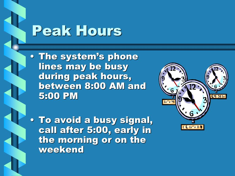 Peak HoursThe system's phone lines may be busy during peak hours, between 8:00 AM and 5:00 PM.