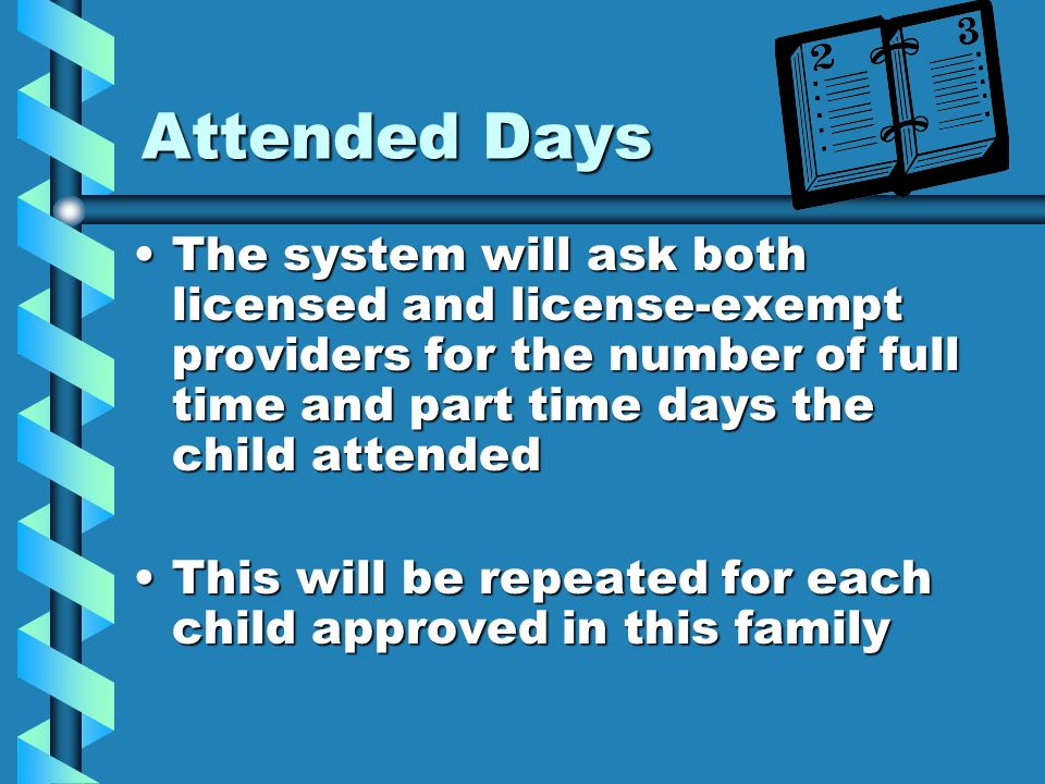 Attended DaysThe system will ask both licensed and license-exempt providers for the number of full time and part time days the child attended.