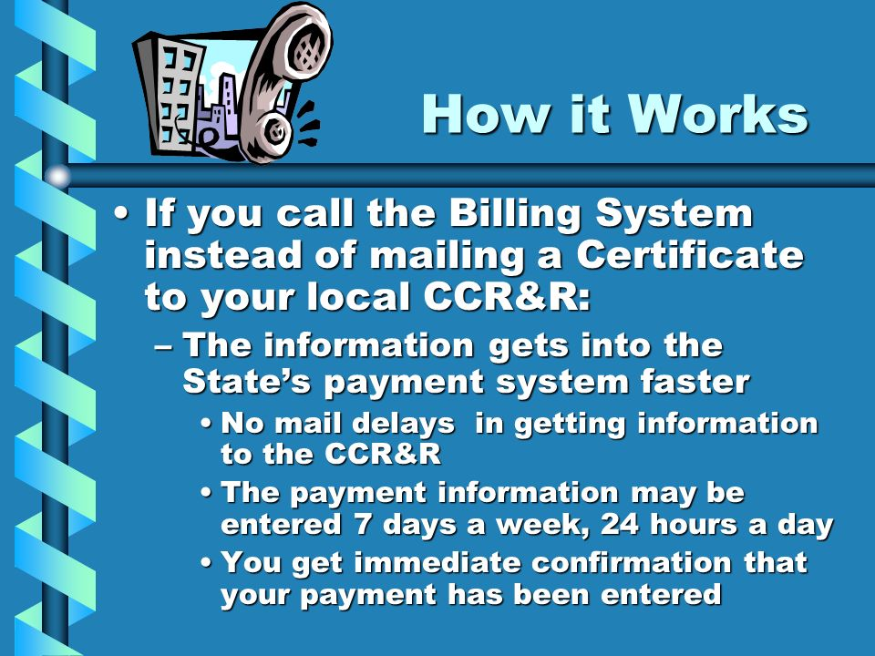 How it WorksIf you call the Billing System instead of mailing a Certificate to your local CCR&R: