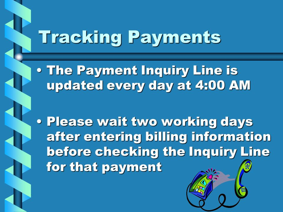 Tracking PaymentsThe Payment Inquiry Line is updated every day at 4:00 AM.