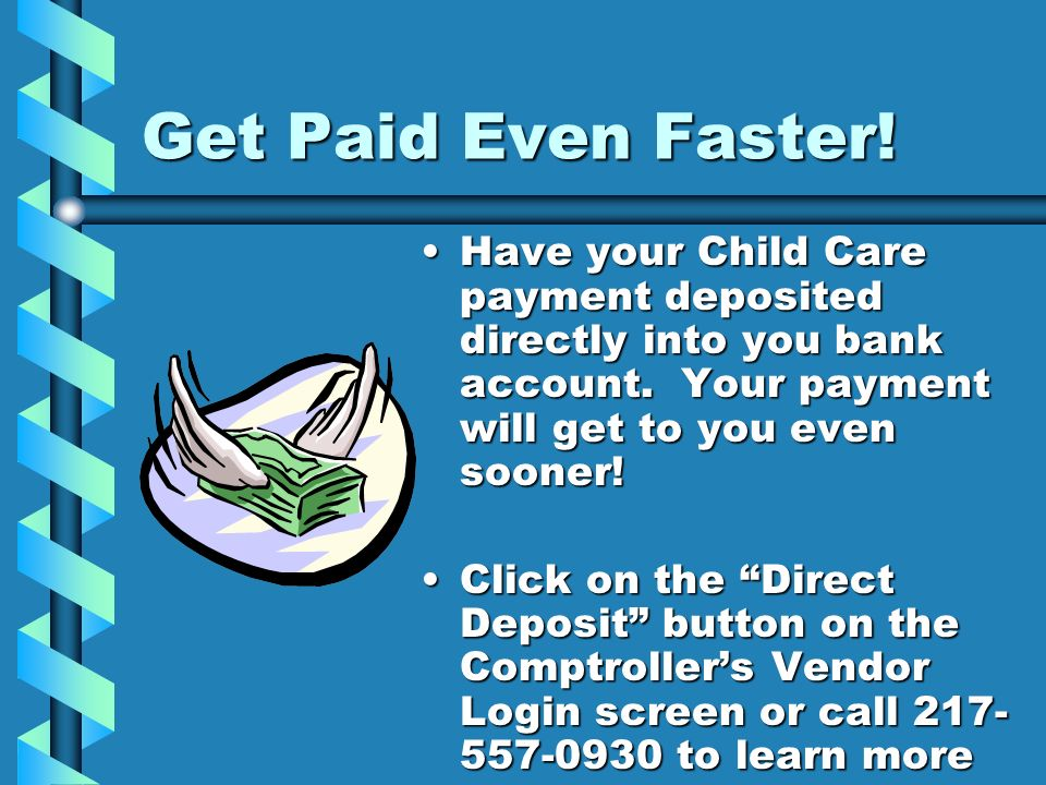Get Paid Even Faster!Have your Child Care payment deposited directly into you bank account. Your payment will get to you even sooner!