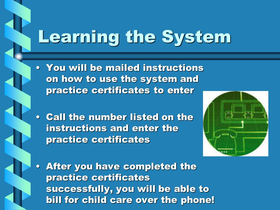 Learning the System You will be mailed instructions on how to use the system and practice certificates to enter.