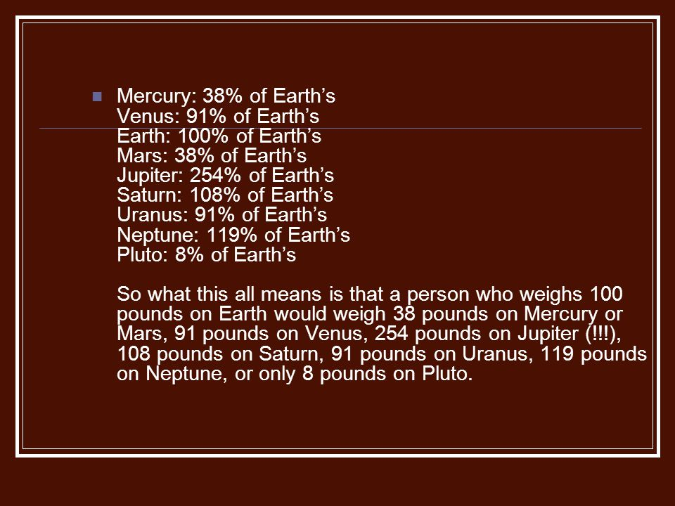 Mercury: 38% of Earth's Venus: 91% of Earth's Earth: 100% of Earth's Mars: 38% of Earth's Jupiter: 254% of Earth's Saturn: 108% of Earth's Uranus: 91% of Earth's Neptune: 119% of Earth's Pluto: 8% of Earth's So what this all means is that a person who weighs 100 pounds on Earth would weigh 38 pounds on Mercury or Mars, 91 pounds on Venus, 254 pounds on Jupiter (!!!), 108 pounds on Saturn, 91 pounds on Uranus, 119 pounds on Neptune, or only 8 pounds on Pluto.