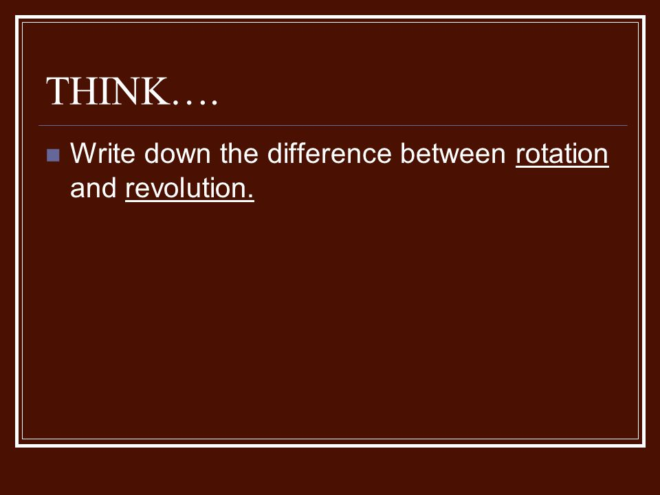 THINK…. Write down the difference between rotation and revolution.