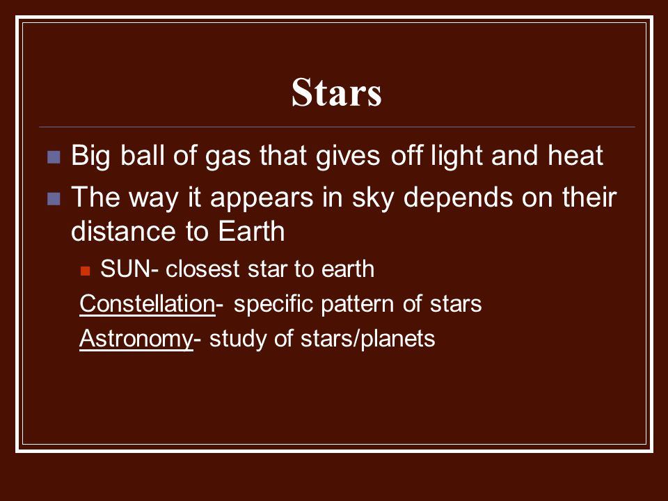 Stars Big ball of gas that gives off light and heat