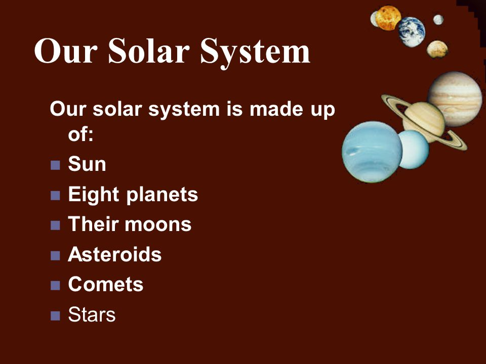 Our Solar System Our solar system is made up of: Sun Eight planets