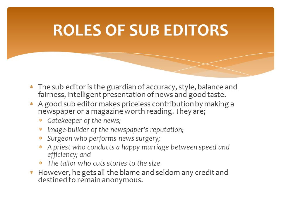 ROLES OF SUB EDITORS The sub editor is the guardian of accuracy, style, balance and fairness, intelligent presentation of news and good taste.