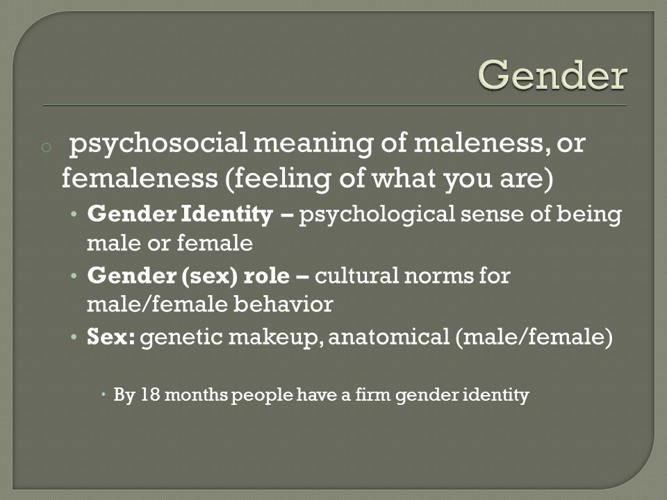 Gender psychosocial meaning of maleness, or femaleness (feeling of what you are) Gender Identity – psychological sense of being male or female.