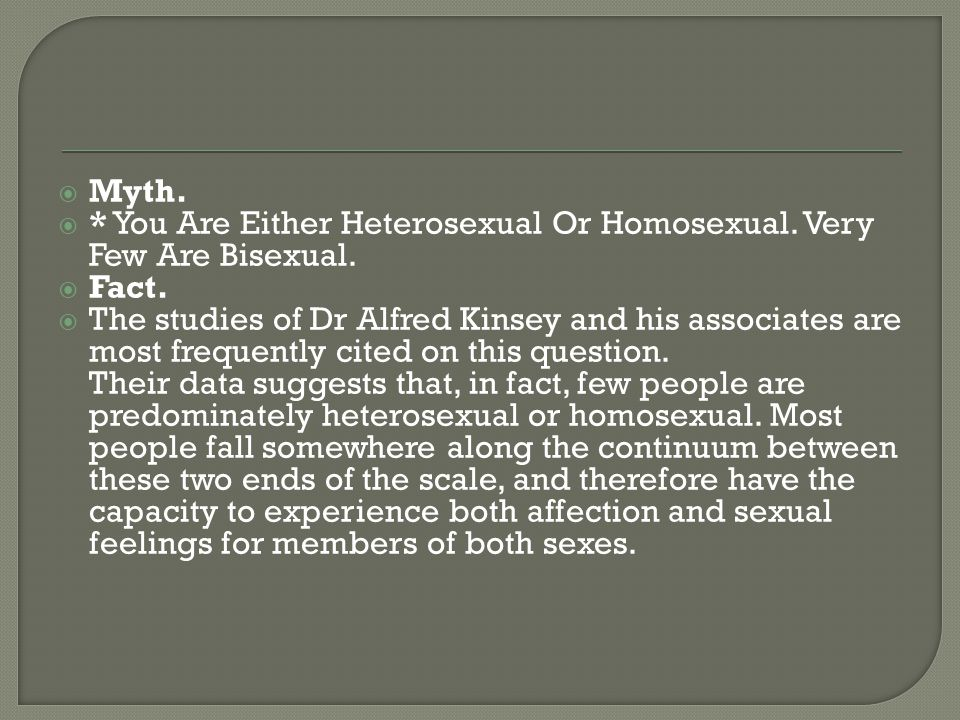 Myth. * You Are Either Heterosexual Or Homosexual. Very Few Are Bisexual. Fact.