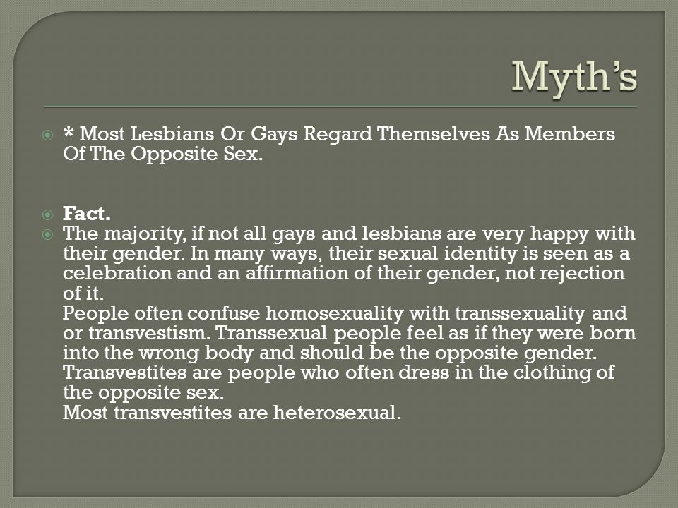 Myth's * Most Lesbians Or Gays Regard Themselves As Members Of The Opposite Sex. Fact.