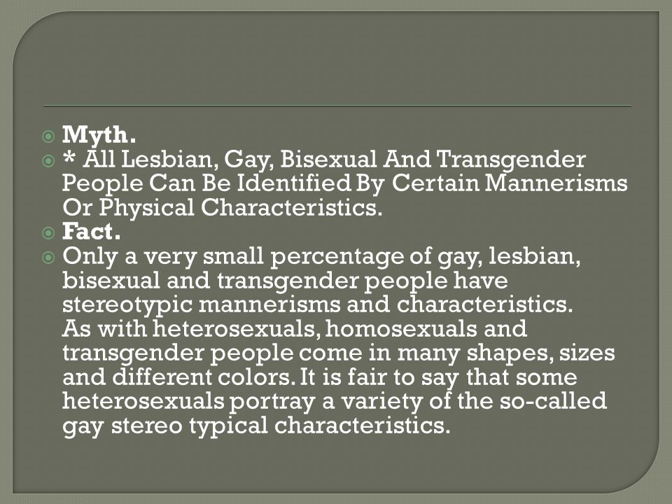 Myth. * All Lesbian, Gay, Bisexual And Transgender People Can Be Identified By Certain Mannerisms Or Physical Characteristics.