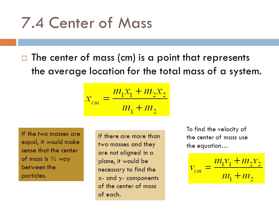 7.4 Center of Mass The center of mass (cm) is a point that represents the average location for the total mass of a system.