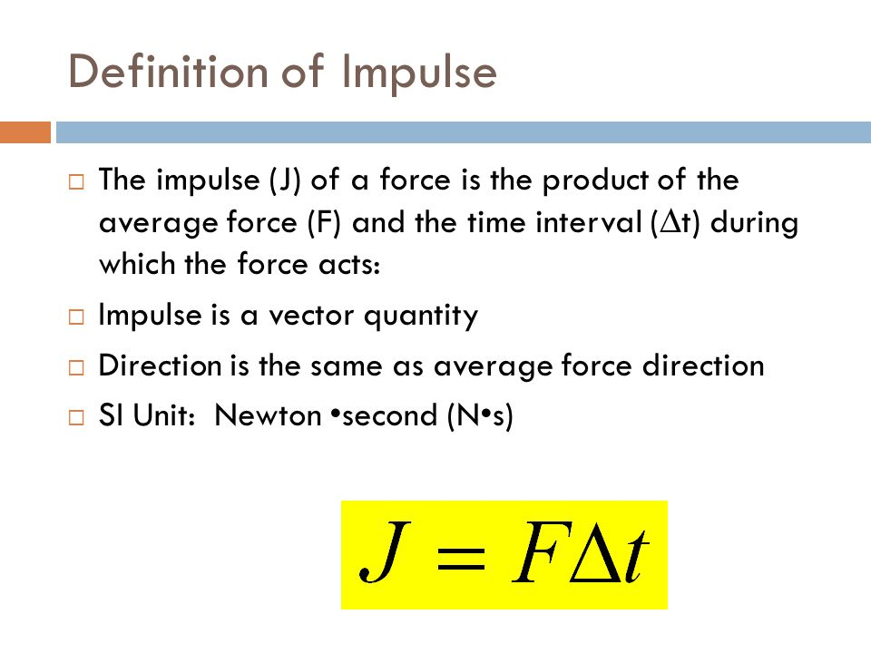 Definition of Impulse The impulse (J) of a force is the product of the average force (F) and the time interval (∆t) during which the force acts: