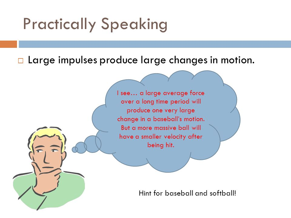 Practically Speaking Large impulses produce large changes in motion.
