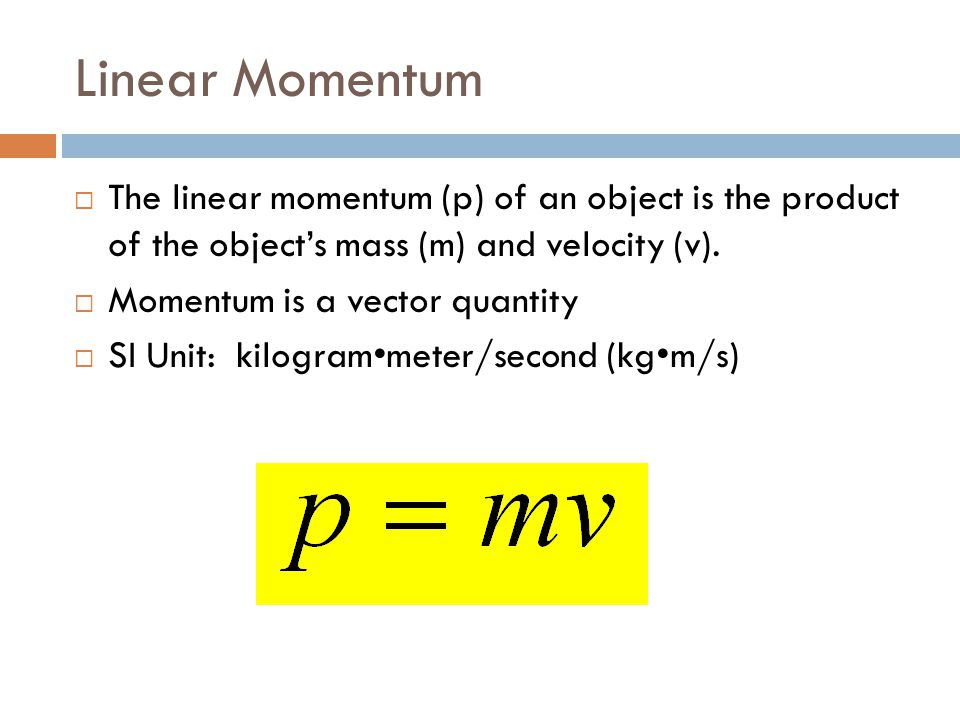 Linear Momentum The linear momentum (p) of an object is the product of the object's mass (m) and velocity (v).