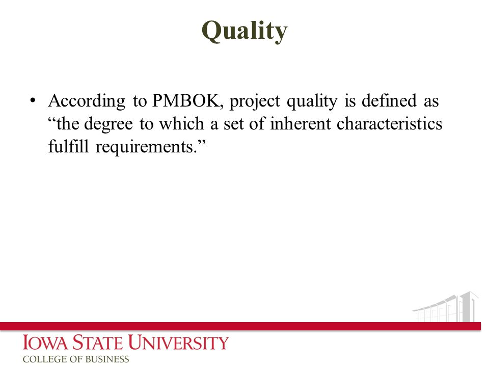 Quality According to PMBOK, project quality is defined as the degree to which a set of inherent characteristics fulfill requirements.