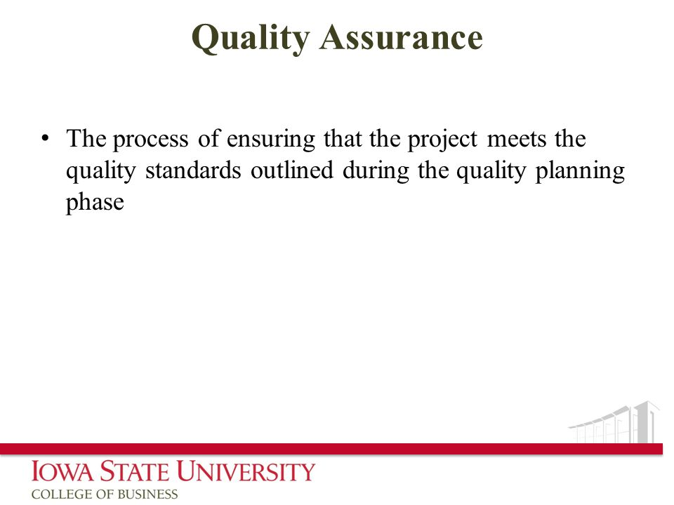 Quality Assurance The process of ensuring that the project meets the quality standards outlined during the quality planning phase.