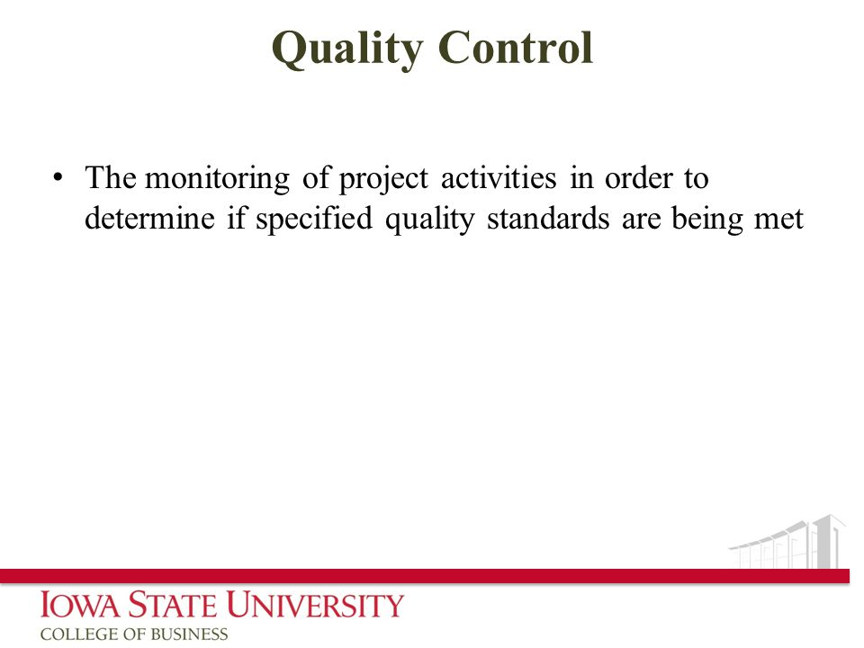 Quality Control The monitoring of project activities in order to determine if specified quality standards are being met.