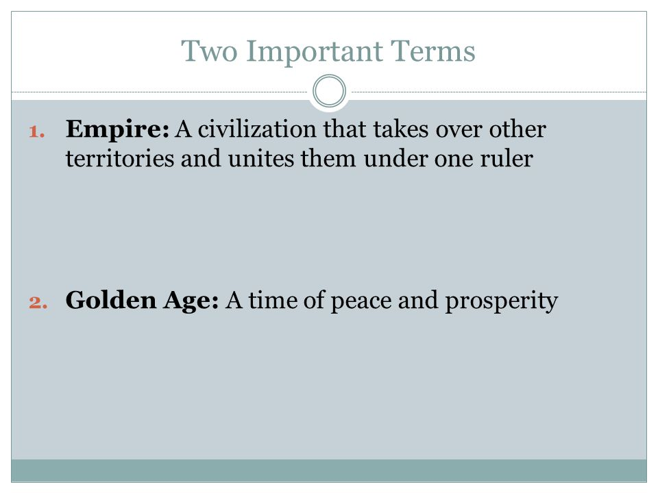 Two Important Terms Empire: A civilization that takes over other territories and unites them under one ruler.