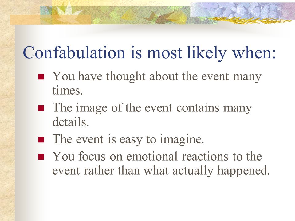 conditions of confabulation In psychiatry, confabulation (verb: confabulate) is a disturbance of memory, defined as the production of fabricated, distorted or misinterpreted memories about.