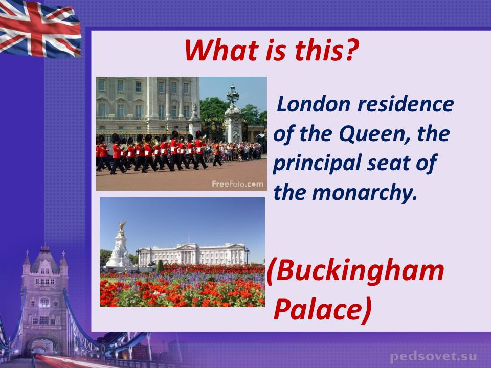 What is this. London residence of the Queen, the principal seat of the monarchy.