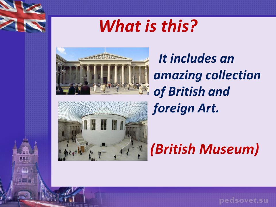 What is this It includes an amazing collection of British and foreign Art. (British Museum)