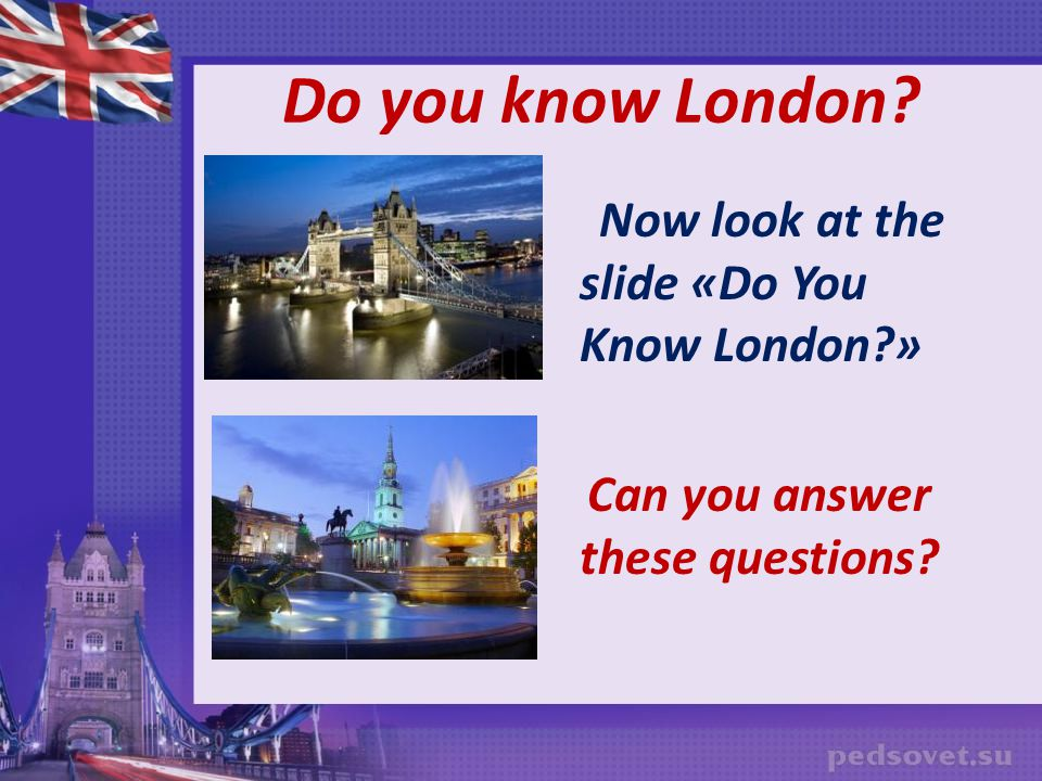 Do you know London Now look at the slide «Do You Know London »
