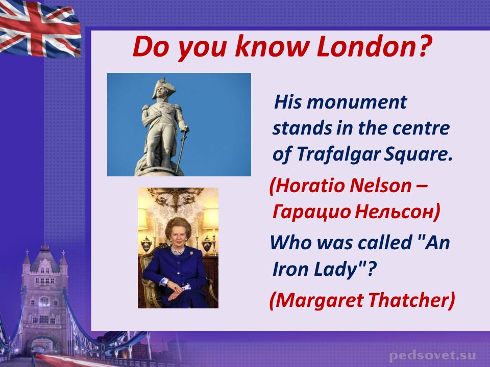 Do you know London His monument stands in the centre of Trafalgar Square. (Horatio Nelson – Гарацио Нельсон)