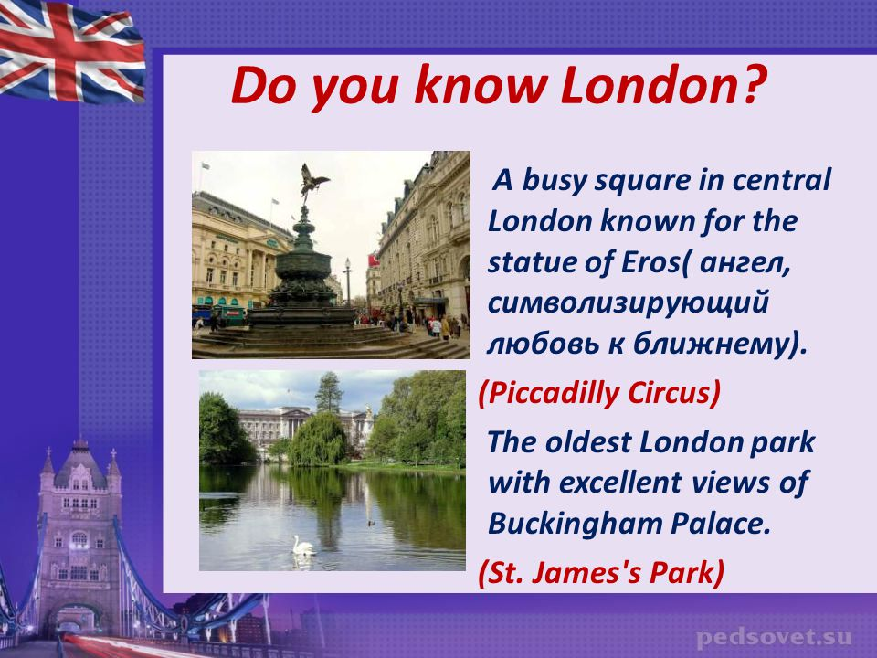 Do you know London A busy square in central London known for the statue of Eros( ангел, символизирующий любовь к ближнему).