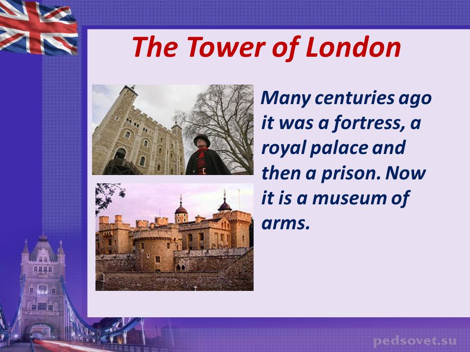 The Tower of London Many centuries ago it was a fortress, a royal palace and then a prison.