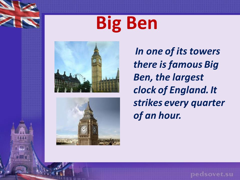 Big Ben In one of its towers there is famous Big Ben, the largest clock of England.