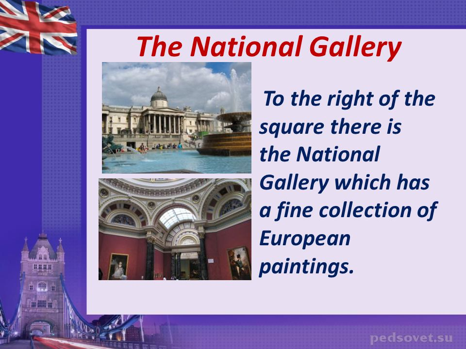 The National Gallery To the right of the square there is the National Gallery which has a fine collection of European paintings.